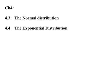 Ch4: 4.3	The Normal distribution  4.4	The Exponential Distribution