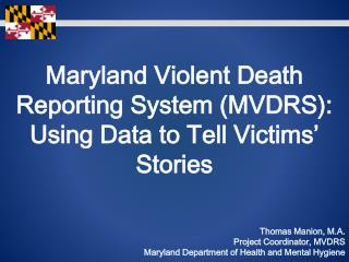 Maryland Violent Death Reporting System (MVDRS): Using Data to Tell Victims' Stories