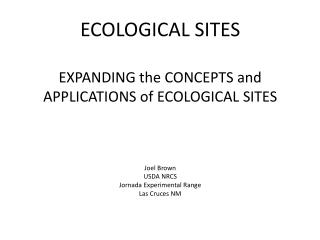 ECOLOGICAL SITES EXPANDING the CONCEPTS and APPLICATIONS of ECOLOGICAL SITES Joel Brown USDA NRCS