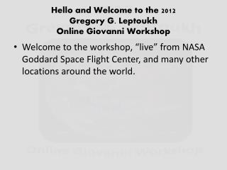 Hello and Welcome to the 2012  Gregory G.  Leptoukh Online Giovanni Workshop