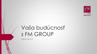 Vaša budúcnosť  s FM GROUP