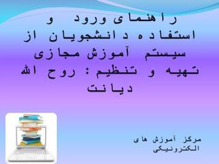 به نام خدا راهنمای ورود  و استفاده دانشجویان از سیستم آموزش مجازی تهیه و تنظیم:  روح  الله دیانت