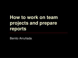 How to work on team projects and prepare reports