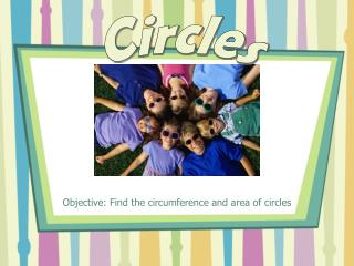 Objective: Find the circumference and area of circles