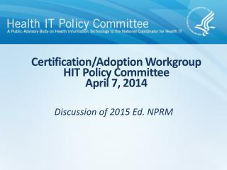 Certification/Adoption Workgroup HIT Policy Committee April 7, 2014