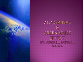Atmosphere & greenhouse effect by:  Sophia L., Basma D.,  Alina  A.
