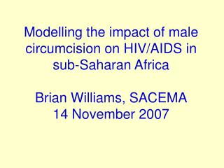 Modelling the impact of male circumcision on HIV/AIDS in sub-Saharan Africa Brian Williams, SACEMA