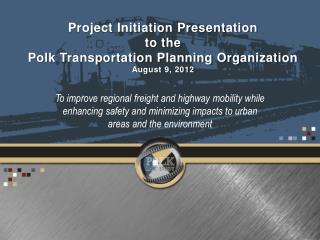 Project Initiation Presentation to the  Polk Transportation Planning Organization August 9, 2012