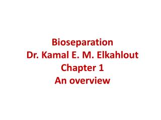 Bioseparation Dr.  Kamal  E. M.  Elkahlout Chapter 1 An overview