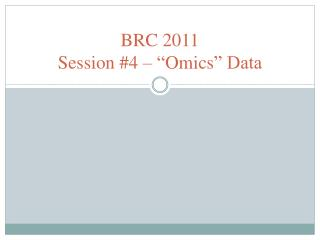 "BRC 2011 Session #4 – "" Omics "" Data"