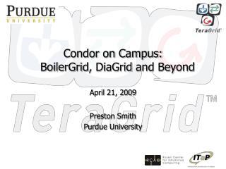 Condor on  Campus: BoilerGrid ,  DiaGrid  and Beyond April 21, 2009 Preston Smith