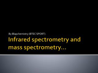 Infrared spectrometry and mass spectrometry...