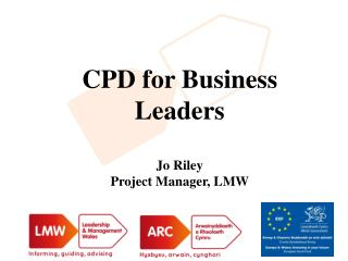 CPD for Business Leaders Jo Riley Project Manager, LMW