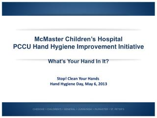 McMaster Children�s Hospital PCCU Hand Hygiene Improvement Initiative What�s Your Hand In It?