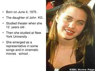 Born on June 4, 1975 .        The daughter of John  KG . Studied theater when she 12  years old .