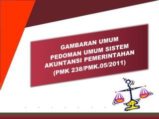 GAMBARAN UMUM PEDOMAN UMUM SISTEM AKUNTANSI PEMERINTAHAN (PMK 238/PMK.05/2011)