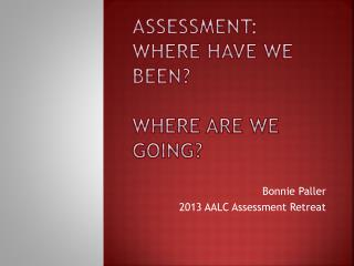 Assessment: Where have we been? Where are we Going?