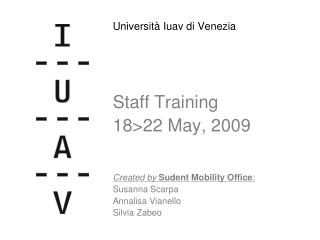 Università Iuav di Venezia Staff Training 18>22 May, 2009 Created by Sudent Mobility Office :