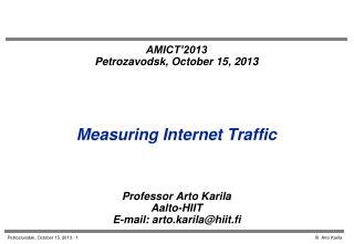 AMICT'2013 Petrozavodsk, October 15, 2013 Measuring Internet Traffic Professor  Arto Karila
