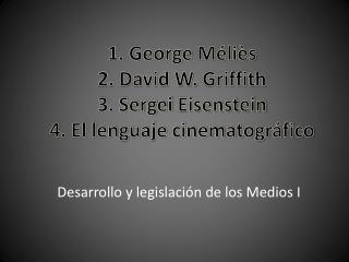 1. George  Méliès 2. David W.  Griffith 3. Sergei  Eisenstein 4. El lenguaje cinematográfico