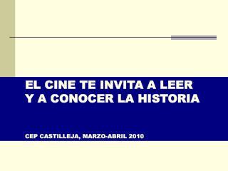 EL CINE TE INVITA A LEER  Y A CONOCER LA HISTORIA CEP CASTILLEJA, MARZO-ABRIL 2010