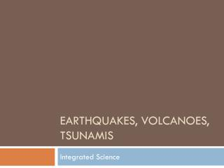 Earthquakes, Volcanoes, tsunamis