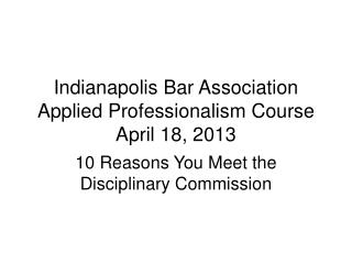Indianapolis Bar Association Applied Professionalism Course April 18, 2013