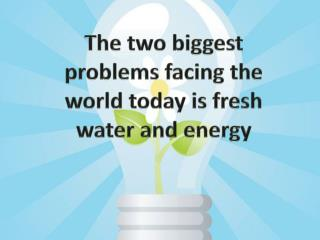 The t wo  biggest problems facing th e world today is fresh water and energy