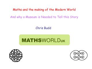 Maths and the making of the Modern World And why a Museum is Needed to Tell this Story