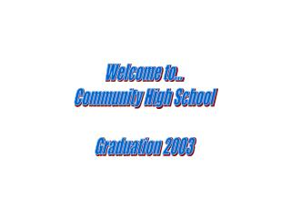 Welcome to... Community High School Graduation 2003