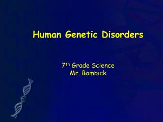 Human Genetic Disorders 7 th  Grade Science Mr. Bombick