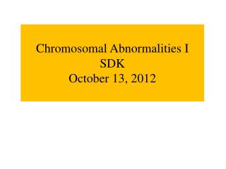 Chromosomal Abnormalities I SDK October 13, 2012