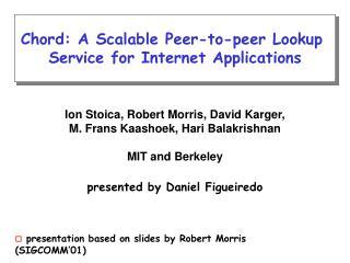 Ion Stoica, Robert Morris, David Karger, M. Frans Kaashoek, Hari Balakrishnan MIT and Berkeley