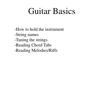 Guitar Basics -How to hold the instrument -String names -Tuning the strings -Reading Chord Tabs