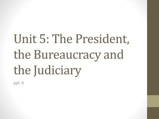 Unit 5: The President, the  B ureaucracy and the Judiciary