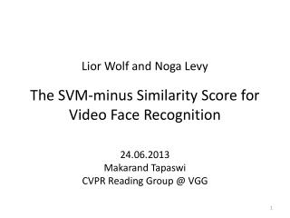 Lior  Wolf and  Noga  Levy The  SVM-minus Similarity Score for Video Face Recognition