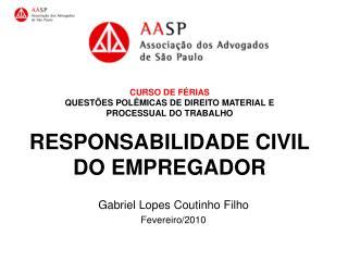 CURSO DE F RIAS  QUEST ES POL MICAS DE DIREITO MATERIAL E  PROCESSUAL DO TRABALHO  RESPONSABILIDADE CIVIL DO EMPREGADOR