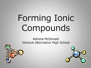 Forming Ionic Compounds A drena  McDonald Venture Alternative High School