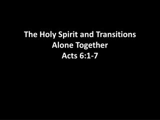 The Holy Spirit and  Transitions Alone Together Acts 6:1-7