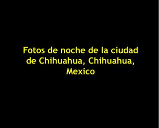 Fotos de noche de la ciudad de Chihuahua, Chihuahua, Mexico