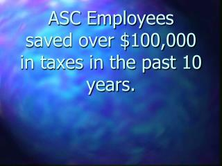 ASC Employees saved over $100,000 in taxes in the past 10 years.