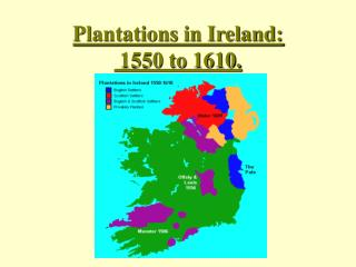 Plantations in Ireland:  1550 to 1610.