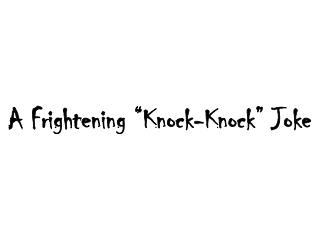 A Frightening �Knock-Knock� Joke
