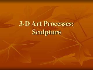 3-D Art Processes:  Sculpture