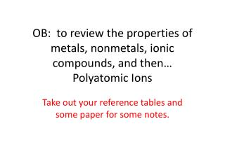 OB:  to review the properties of metals, nonmetals, ionic compounds, and then… Polyatomic Ions