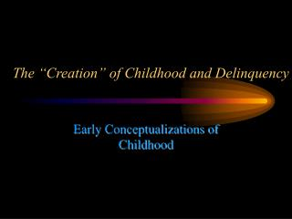 "The ""Creation"" of Childhood and Delinquency"