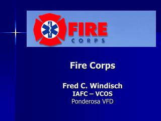 Fire Corps  Fred C. Windisch IAFC – VCOS Ponderosa VFD