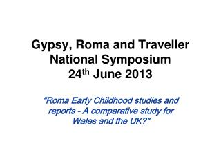Gypsy, Roma and Traveller National Symposium 24 th  June 2013