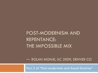 Post-MODERNISM and REPENTANCE:  The impossible mix --  rolan Monje , ILC 2009,  denver  co