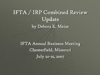 IFTA / IRP Combined Review Update by Debora K. Meise IFTA Annual Business Meeting